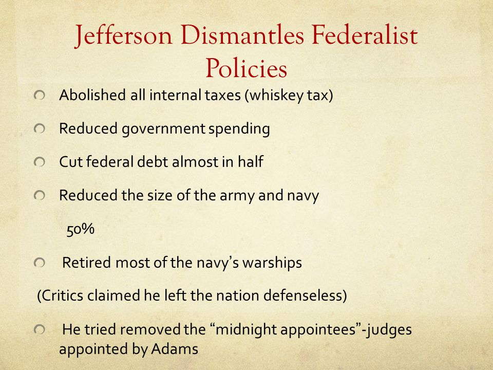 Jefferson Dismantles Federalist Policies Abolished all internal taxes (whiskey tax) Reduced government spending Cut federal debt almost in half Reduce