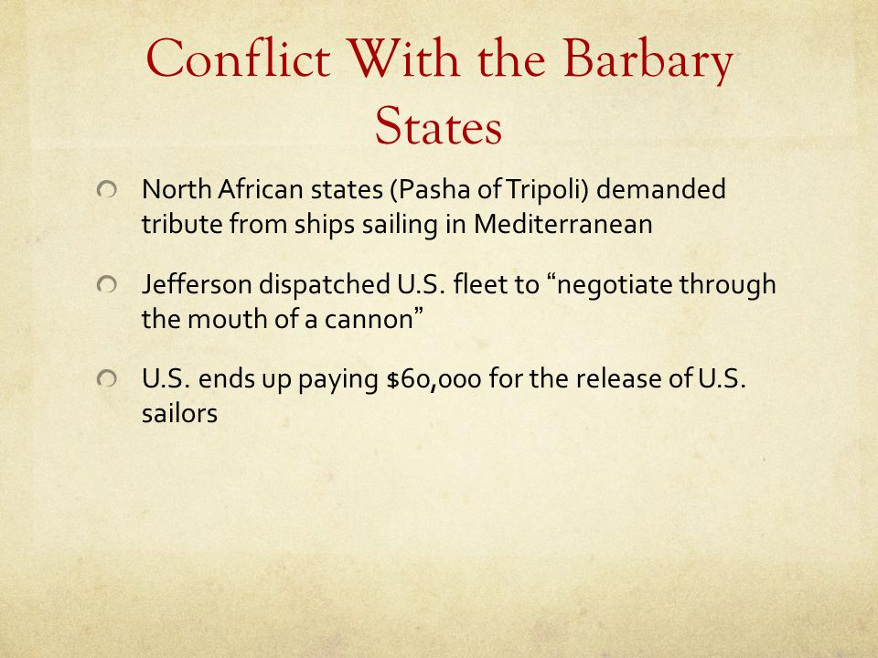 Conflict With the Barbary States North African states (Pasha of Tripoli) demanded tribute from ships sailing in Mediterranean Jefferson dispatched U.S