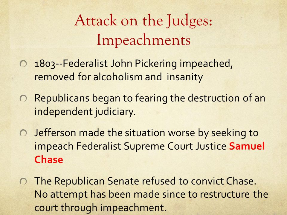Attack on the Judges: Impeachments 1803--Federalist John Pickering impeached, removed for alcoholism and insanity Republicans began to fearing the des