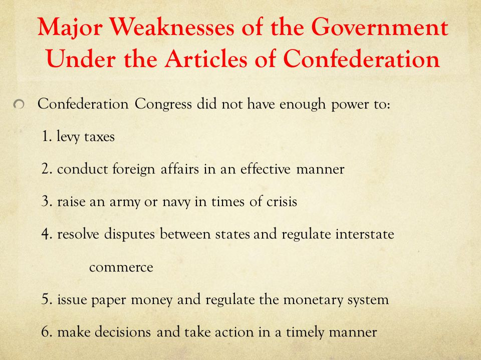 Major Weaknesses of the Government Under the Articles of Confederation Confederation Congress did not have enough power to: 1. levy taxes 2. conduct f