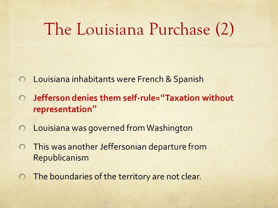 "The Louisiana Purchase (2) Louisiana inhabitants were French & Spanish Jefferson denies them self-rule=""Taxation without representation"" Louisiana was"