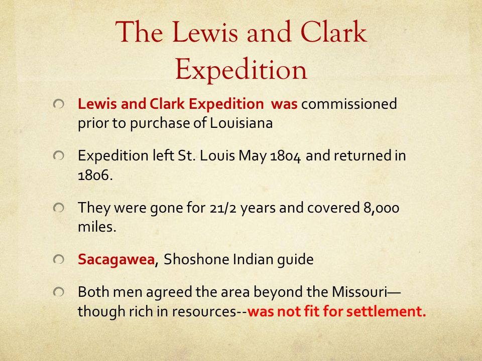 The Lewis and Clark Expedition Lewis and Clark Expedition was commissioned prior to purchase of Louisiana Expedition left St. Louis May 1804 and retur