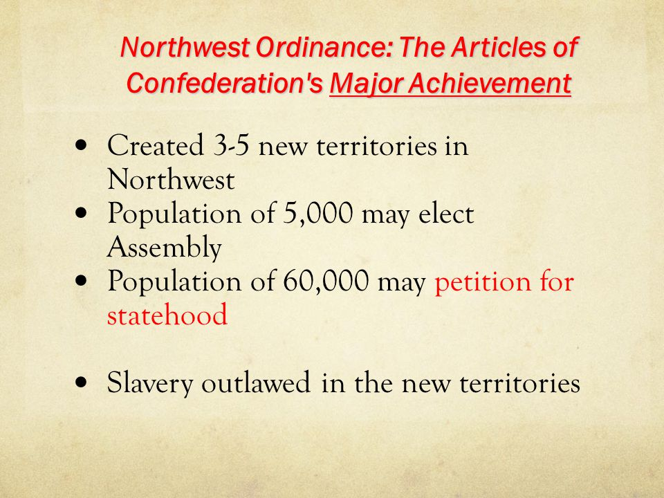 Northwest Ordinance: The Articles of Confederation's Major Achievement Created 3-5 new territories in Northwest Population of 5,000 may elect Assembly