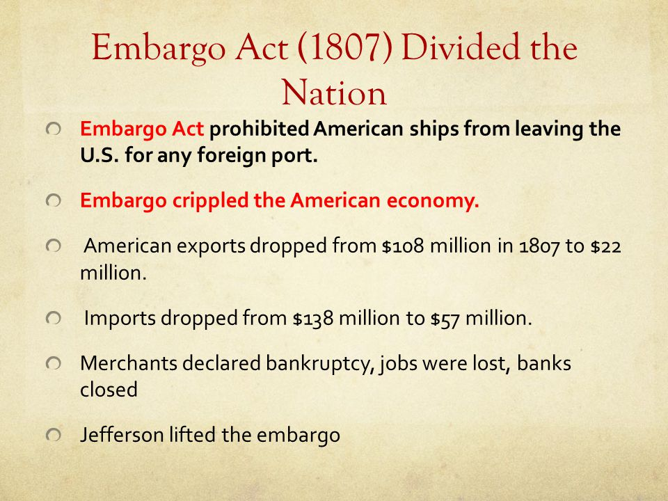 Embargo Act (1807) Divided the Nation Embargo Act prohibited American ships from leaving the U.S. for any foreign port. Embargo crippled the American