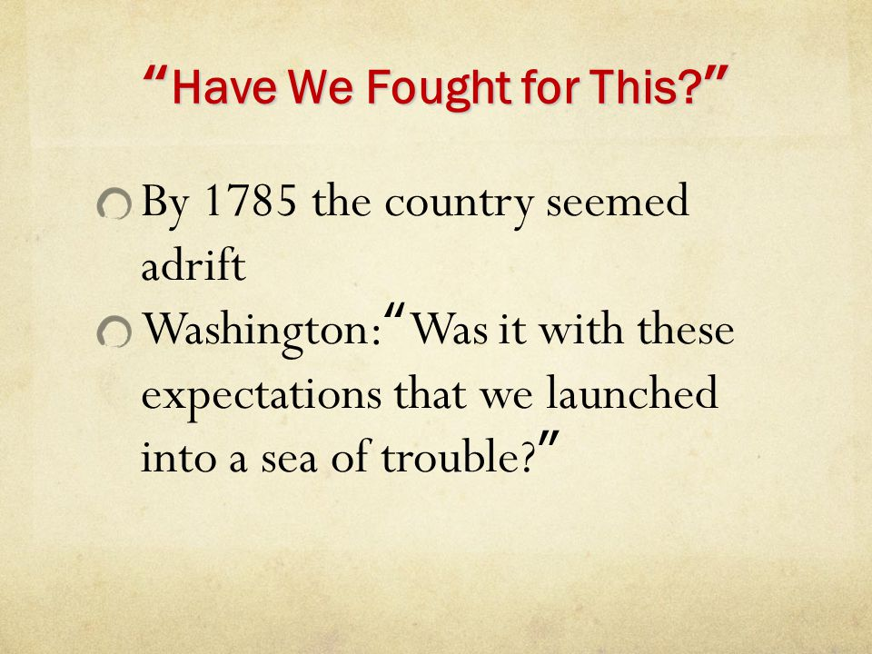 """""""Have We Fought for This?"""" By 1785 the country seemed adrift Washington:""""Was it with these expectations that we launched into a sea of trouble?"""""""