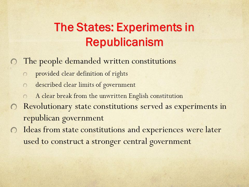 The States: Experiments in Republicanism The people demanded written constitutions provided clear definition of rights described clear limits of gover