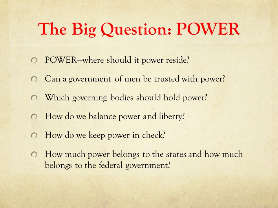 The Big Question: POWER POWER—where should it power reside? Can a government of men be trusted with power? Which governing bodies should hold power? H