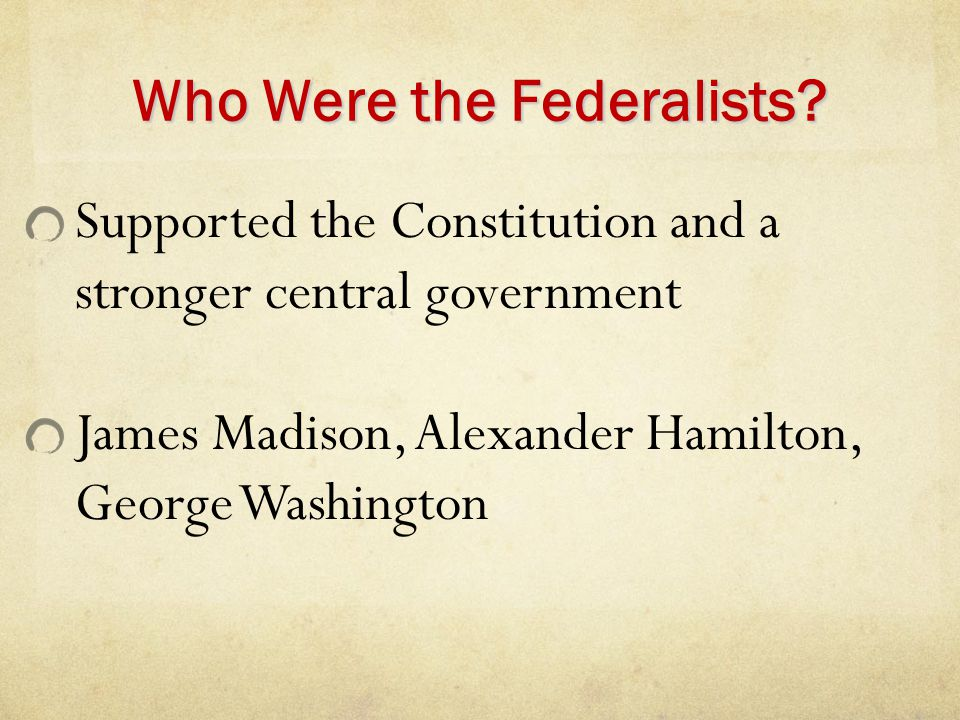 Who Were the Federalists? Supported the Constitution and a stronger central government James Madison, Alexander Hamilton, George Washington