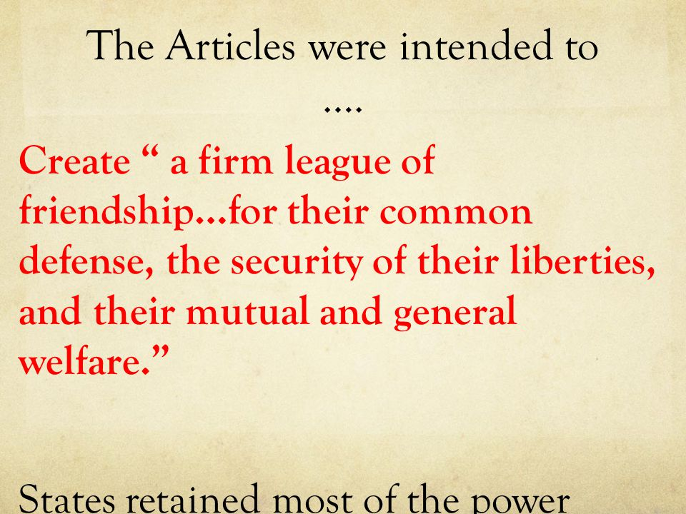 """The Articles were intended to …. Create """" a firm league of friendship…for their common defense, the security of their liberties, and their mutual and"""