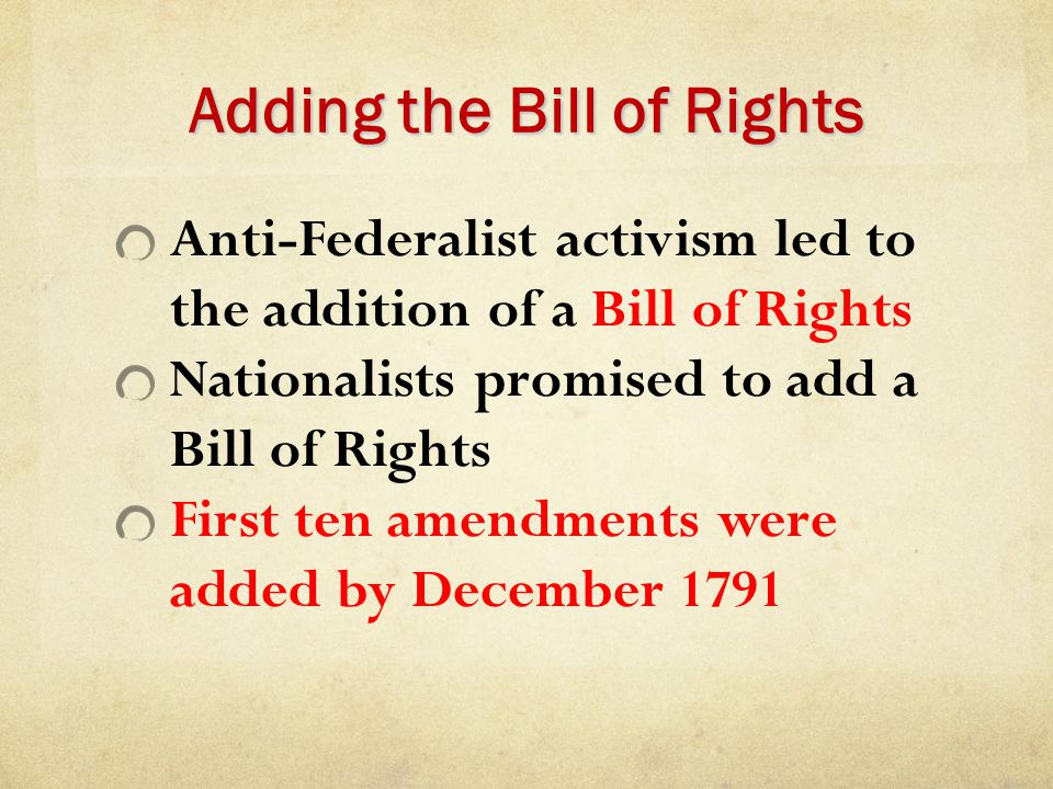 Adding the Bill of Rights Anti-Federalist activism led to the addition of a Bill of Rights Nationalists promised to add a Bill of Rights First ten ame