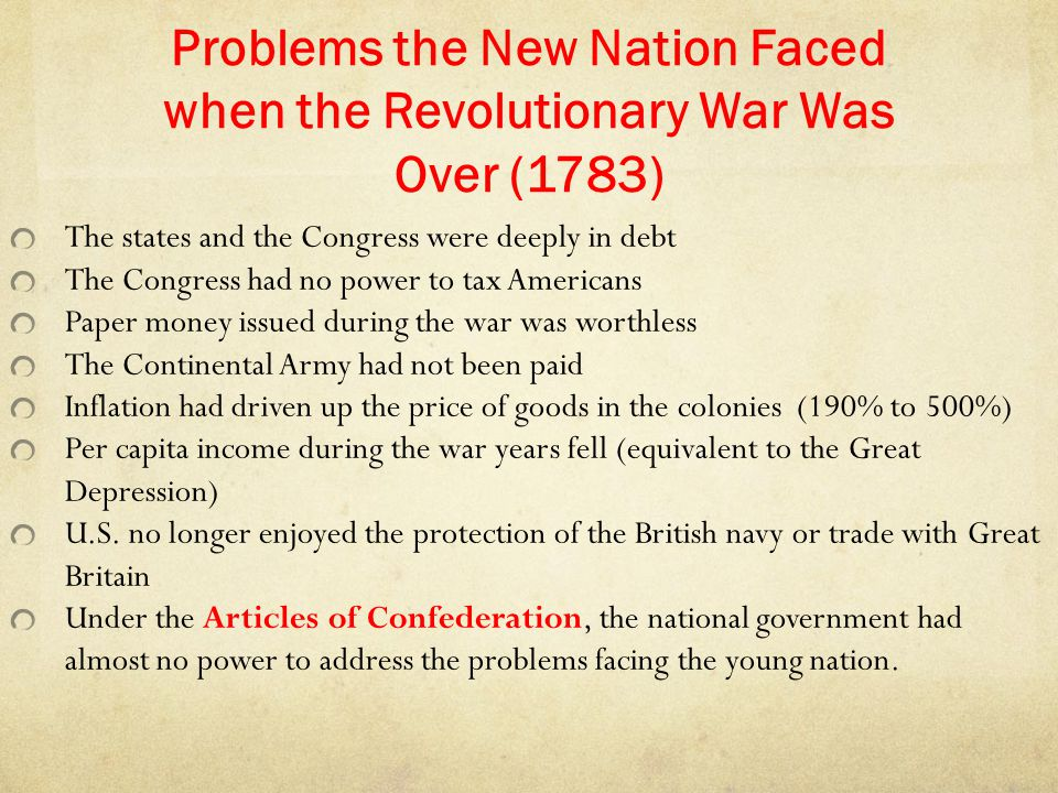 Problems the New Nation Faced when the Revolutionary War Was Over (1783) The states and the Congress were deeply in debt The Congress had no power to