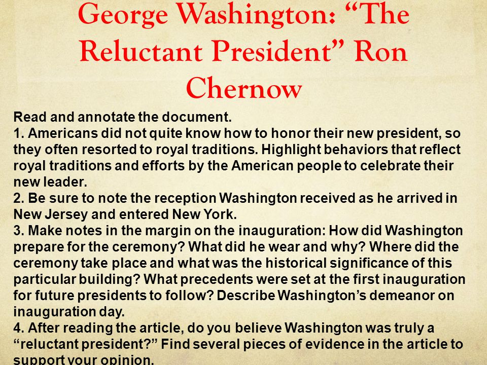 """George Washington: """"The Reluctant President"""" Ron Chernow Read and annotate the document. 1. Americans did not quite know how to honor their new presid"""