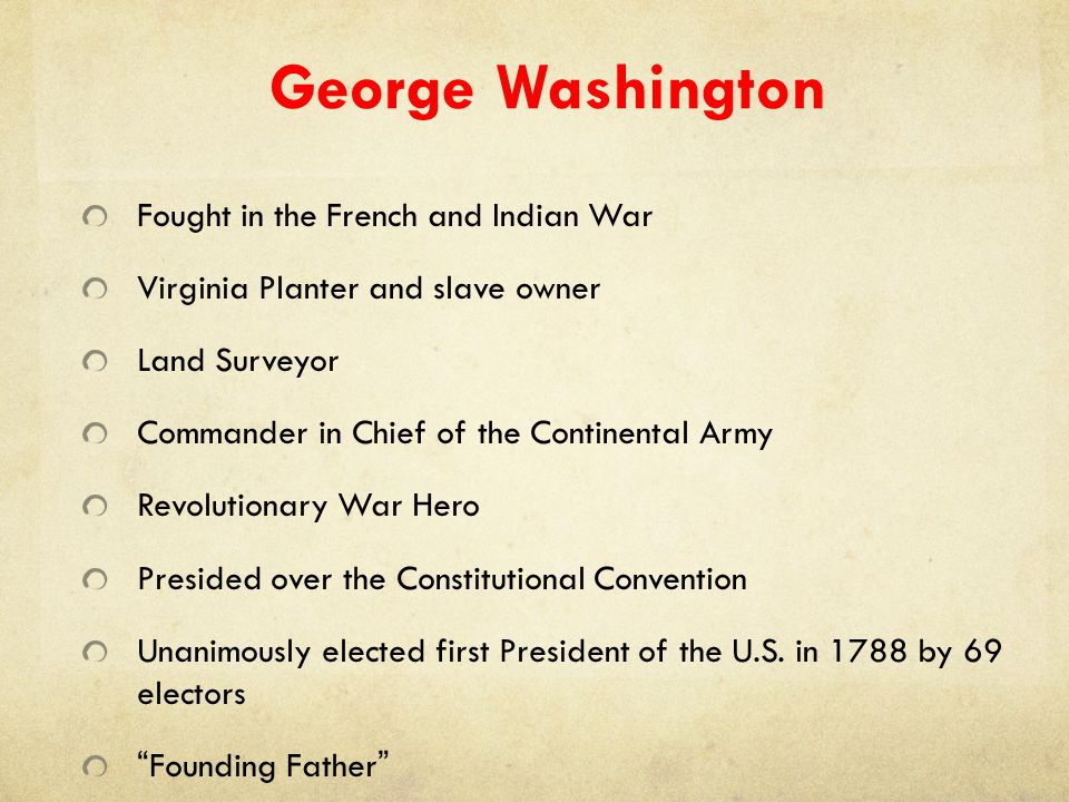George Washington Fought in the French and Indian War Virginia Planter and slave owner Land Surveyor Commander in Chief of the Continental Army Revolu