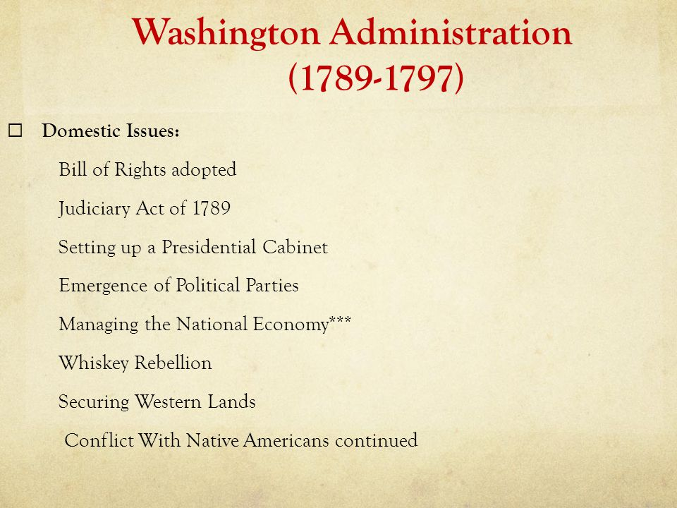 Washington Administration (1789-1797)  Domestic Issues: Bill of Rights adopted Judiciary Act of 1789 Setting up a Presidential Cabinet Emergence of P