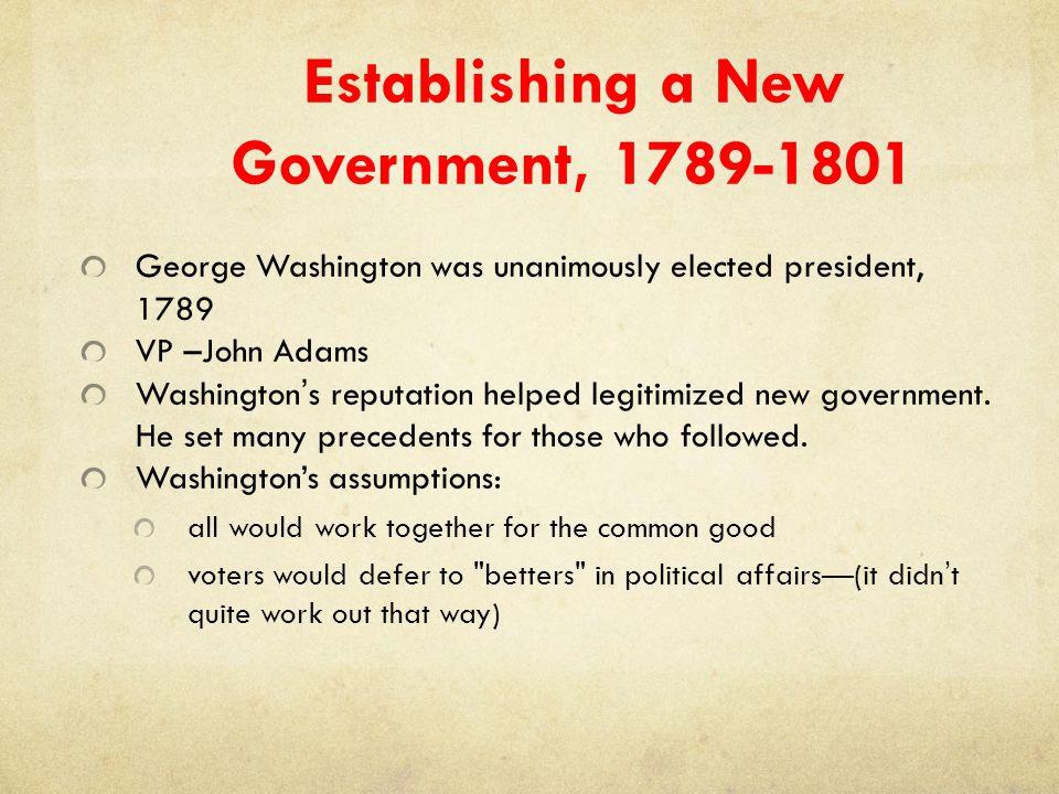 Establishing a New Government, 1789-1801 George Washington was unanimously elected president, 1789 VP –John Adams Washington's reputation helped legit