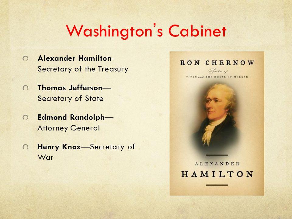 Washington's Cabinet Alexander Hamilton- Secretary of the Treasury Thomas Jefferson— Secretary of State Edmond Randolph— Attorney General Henry Knox—S