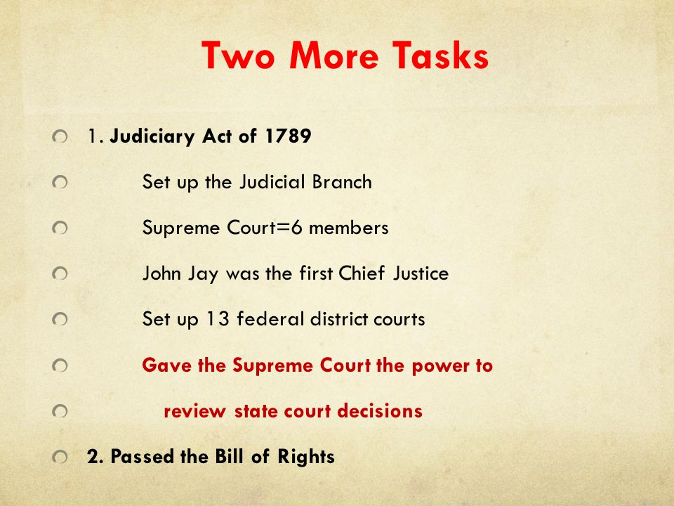 Two More Tasks 1. Judiciary Act of 1789 Set up the Judicial Branch Supreme Court=6 members John Jay was the first Chief Justice Set up 13 federal dist