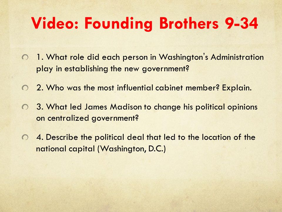 Video: Founding Brothers 9-34 1. What role did each person in Washington's Administration play in establishing the new government? 2. Who was the most