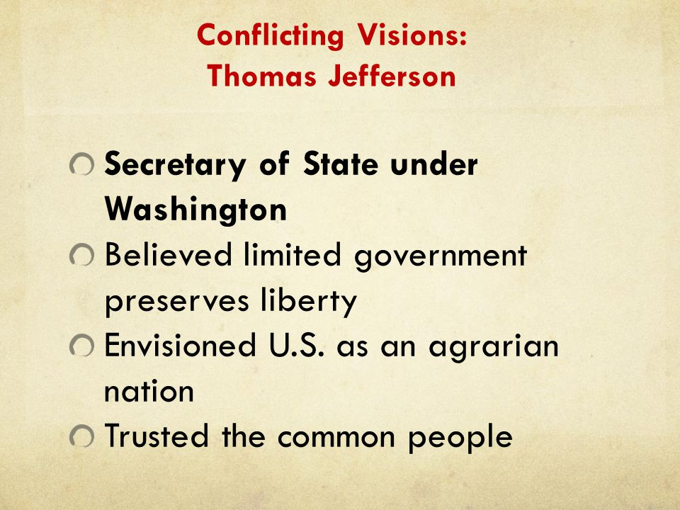 Conflicting Visions: Thomas Jefferson Secretary of State under Washington Believed limited government preserves liberty Envisioned U.S. as an agrarian