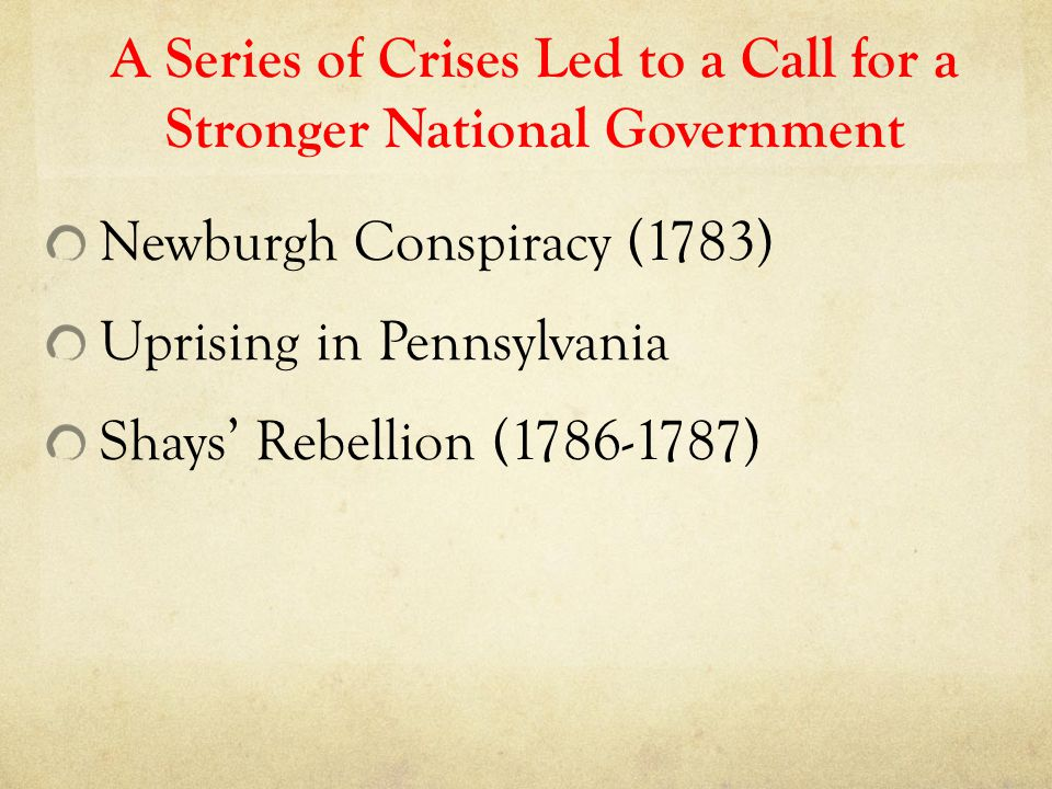 A Series of Crises Led to a Call for a Stronger National Government Newburgh Conspiracy (1783) Uprising in Pennsylvania Shays' Rebellion (1786-1787)