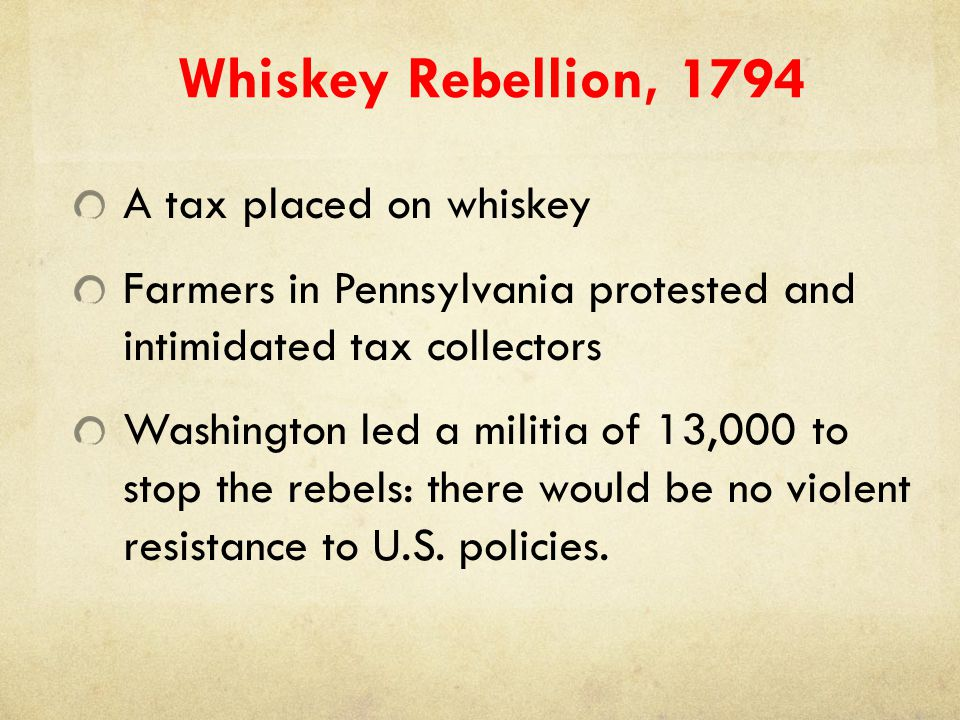 Whiskey Rebellion, 1794 A tax placed on whiskey Farmers in Pennsylvania protested and intimidated tax collectors Washington led a militia of 13,000 to