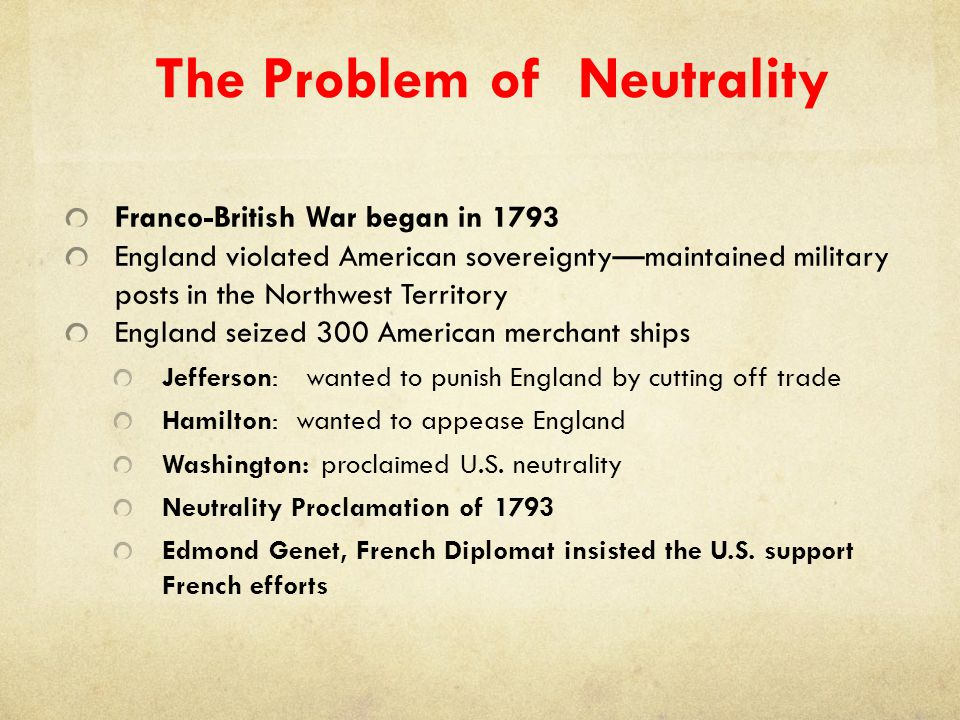 The Problem of Neutrality Franco-British War began in 1793 England violated American sovereignty—maintained military posts in the Northwest Territory