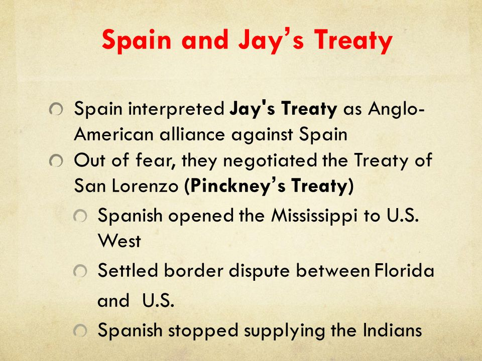 Spain and Jay's Treaty Spain interpreted Jay's Treaty as Anglo- American alliance against Spain Out of fear, they negotiated the Treaty of San Lorenzo