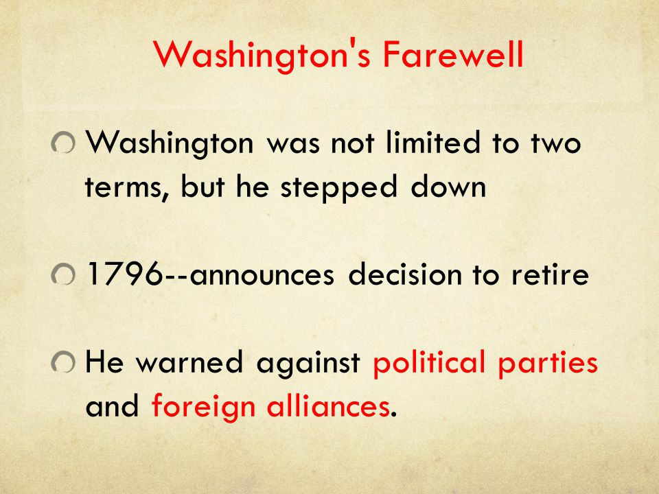 Washington's Farewell Washington was not limited to two terms, but he stepped down 1796--announces decision to retire He warned against political part