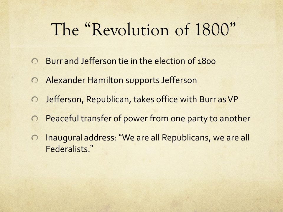 """The """"Revolution of 1800"""" Burr and Jefferson tie in the election of 1800 Alexander Hamilton supports Jefferson Jefferson, Republican, takes office with"""