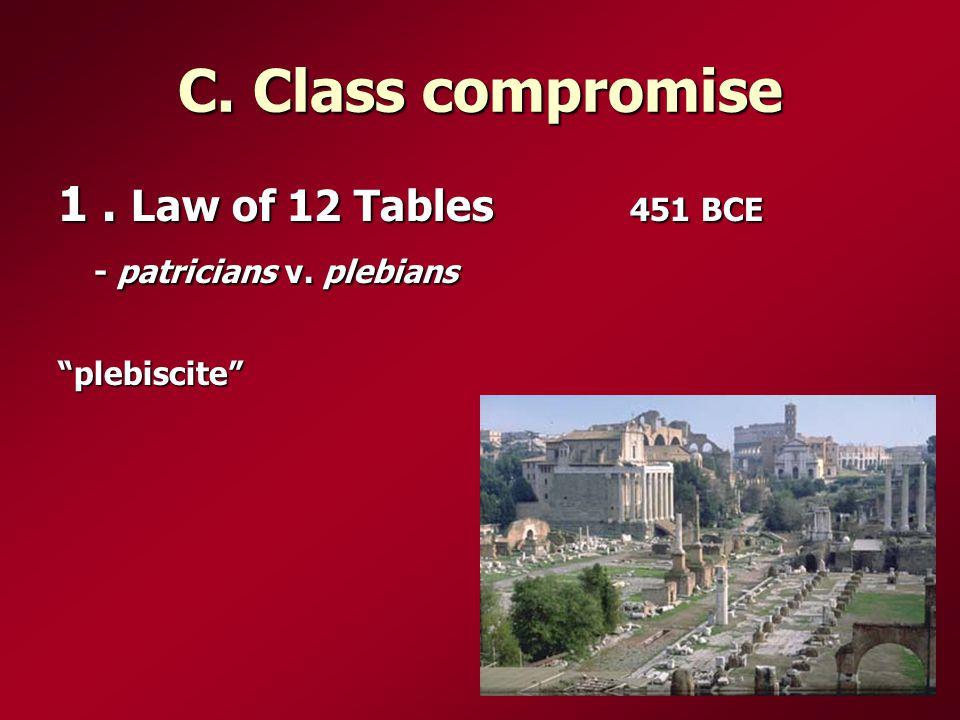 C. Class compromise 1. Law of 12 Tables 451 BCE - patricians v. plebians plebiscite