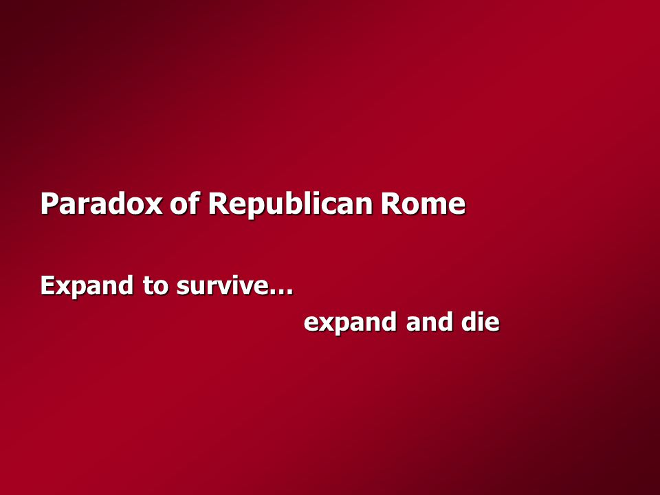Paradox of Republican Rome Expand to survive… expand and die