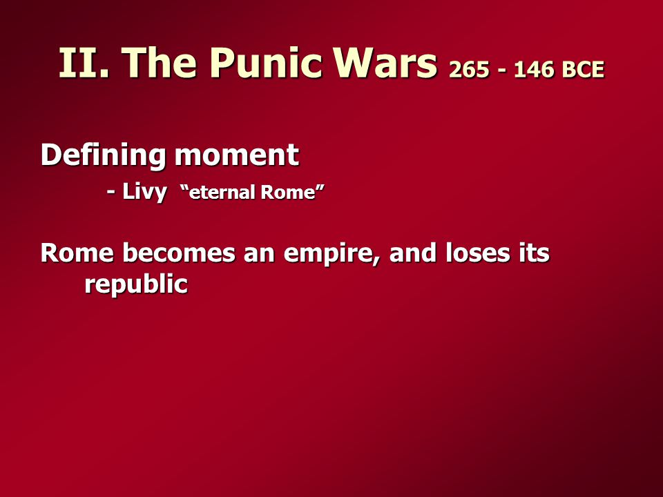 "II. The Punic Wars 265 - 146 BCE Defining moment - Livy ""eternal Rome"" Rome becomes an empire, and loses its republic"