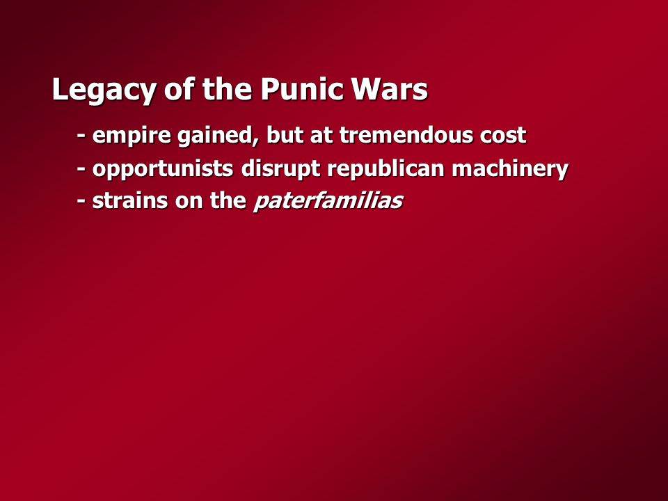 Legacy of the Punic Wars - empire gained, but at tremendous cost - opportunists disrupt republican machinery - strains on the paterfamilias