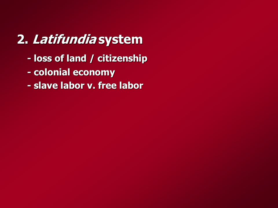 2. Latifundia system - loss of land / citizenship - colonial economy - slave labor v. free labor