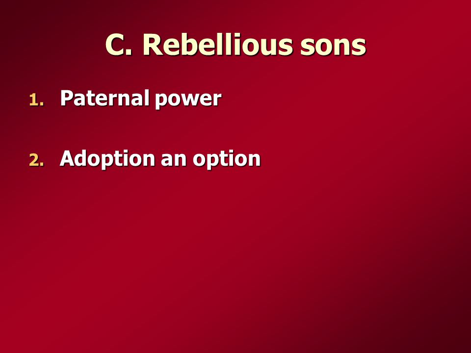 C. Rebellious sons 1. Paternal power 2. Adoption an option