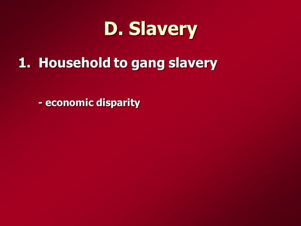 D. Slavery 1. Household to gang slavery - economic disparity