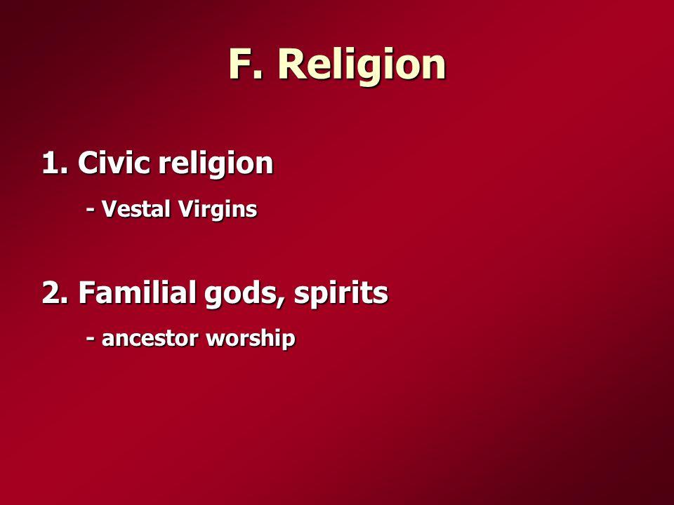 F. Religion 1. Civic religion - Vestal Virgins 2. Familial gods, spirits - ancestor worship