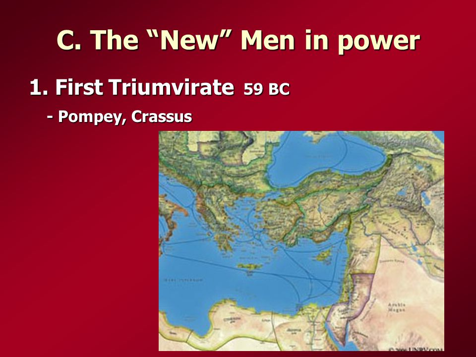 C. The New Men in power 1. First Triumvirate 59 BC - Pompey, Crassus