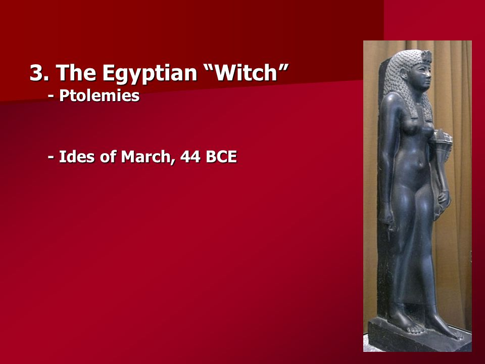 "3. The Egyptian ""Witch"" - Ptolemies - Ides of March, 44 BCE"