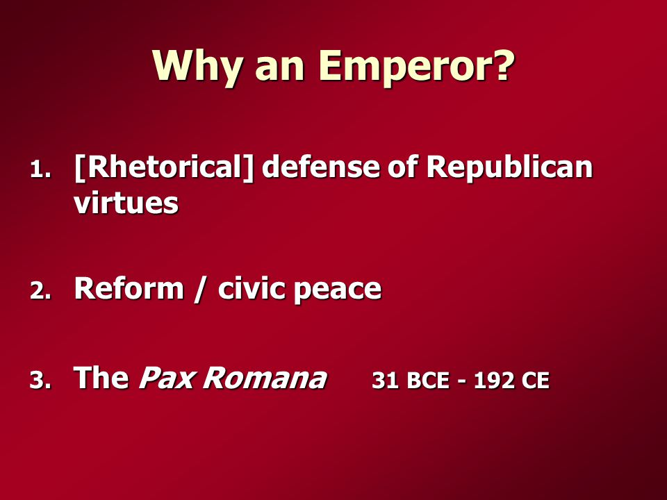 Why an Emperor? 1. [Rhetorical] defense of Republican virtues 2. Reform / civic peace 3. The Pax Romana 31 BCE - 192 CE