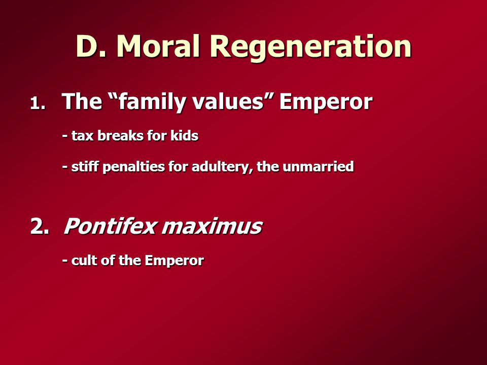 "D. Moral Regeneration 1. The ""family values"" Emperor - tax breaks for kids - stiff penalties for adultery, the unmarried 2. Pontifex maximus - cult of"