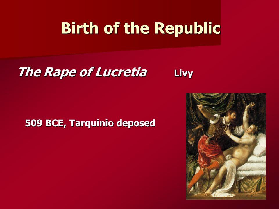 Birth of the Republic The Rape of Lucretia Livy 509 BCE, Tarquinio deposed 509 BCE, Tarquinio deposed