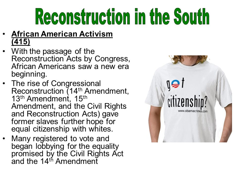 African American Activism (415) With the passage of the Reconstruction Acts by Congress, African Americans saw a new era beginning.