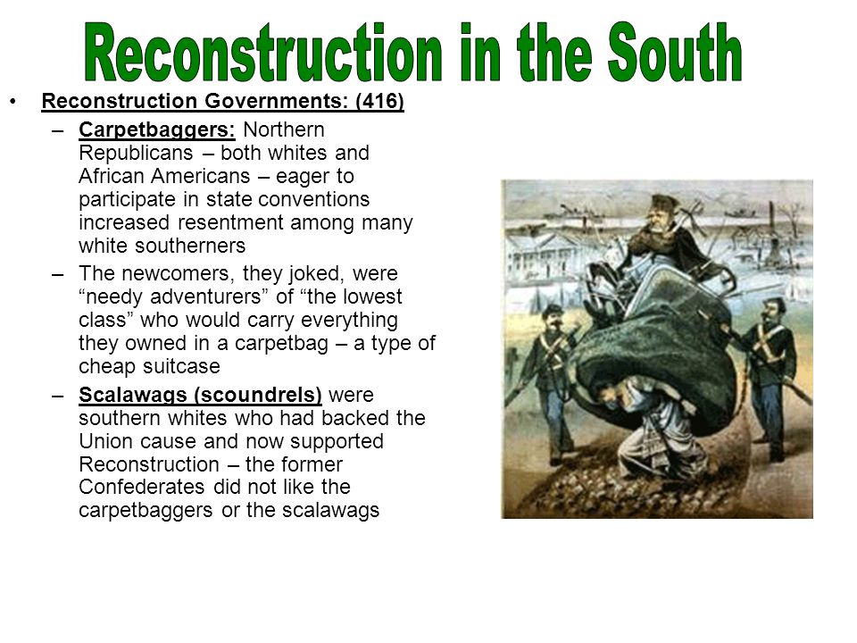 Reconstruction Governments: (416) –Carpetbaggers: Northern Republicans – both whites and African Americans – eager to participate in state conventions increased resentment among many white southerners –The newcomers, they joked, were needy adventurers of the lowest class who would carry everything they owned in a carpetbag – a type of cheap suitcase –Scalawags (scoundrels) were southern whites who had backed the Union cause and now supported Reconstruction – the former Confederates did not like the carpetbaggers or the scalawags