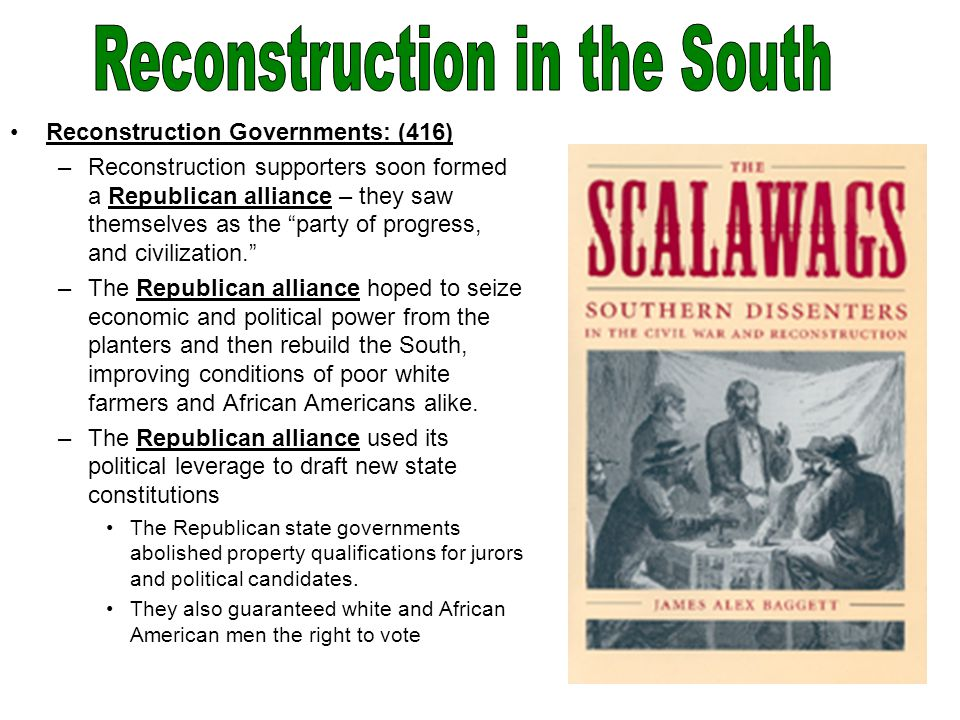 Reconstruction Governments: (416) –Reconstruction supporters soon formed a Republican alliance – they saw themselves as the party of progress, and civilization. –The Republican alliance hoped to seize economic and political power from the planters and then rebuild the South, improving conditions of poor white farmers and African Americans alike.