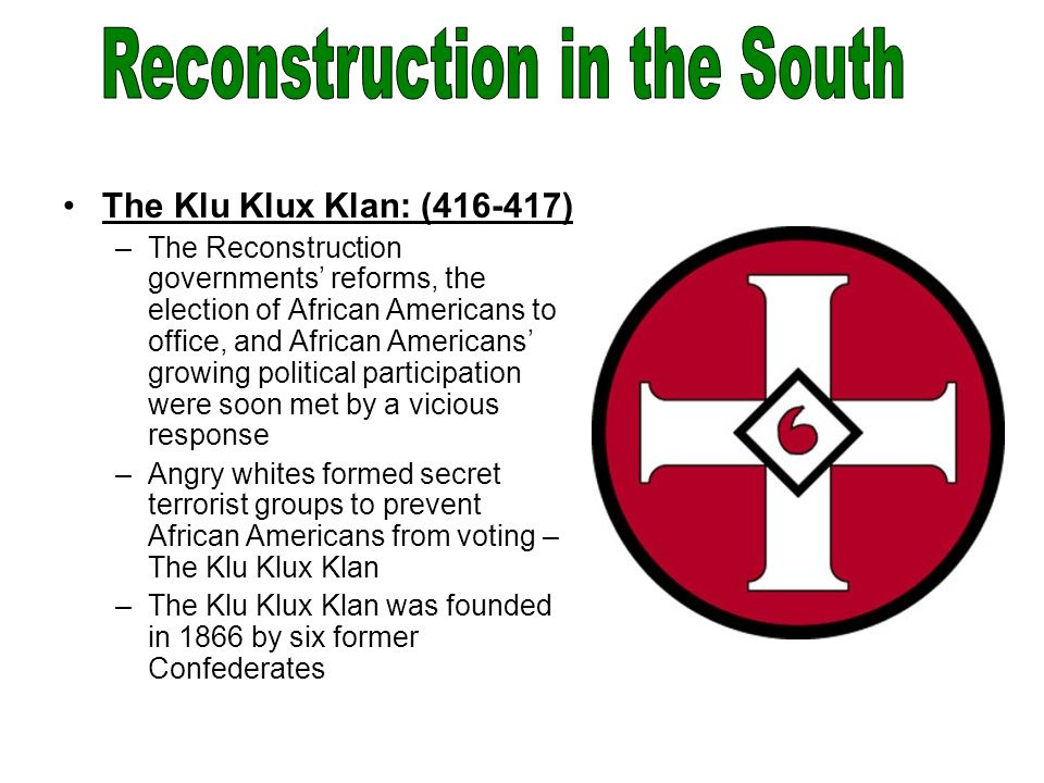 The Klu Klux Klan: (416-417) –The Reconstruction governments' reforms, the election of African Americans to office, and African Americans' growing political participation were soon met by a vicious response –Angry whites formed secret terrorist groups to prevent African Americans from voting – The Klu Klux Klan –The Klu Klux Klan was founded in 1866 by six former Confederates