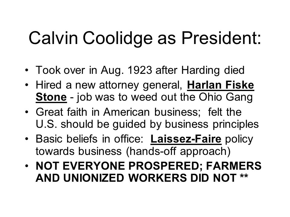 Calvin Coolidge as President: Took over in Aug. 1923 after Harding died Hired a new attorney general, Harlan Fiske Stone - job was to weed out the Ohi