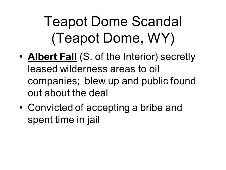 Teapot Dome Scandal (Teapot Dome, WY) Albert Fall (S. of the Interior) secretly leased wilderness areas to oil companies; blew up and public found out
