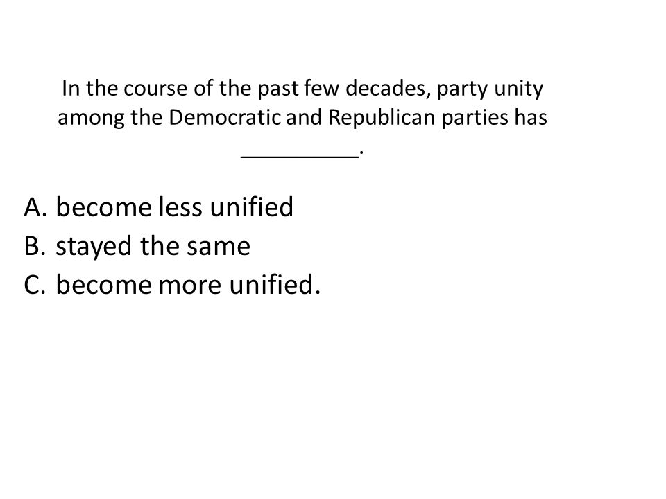 In the course of the past few decades, party unity among the Democratic and Republican parties has __________. A. become less unified B. stayed the sa