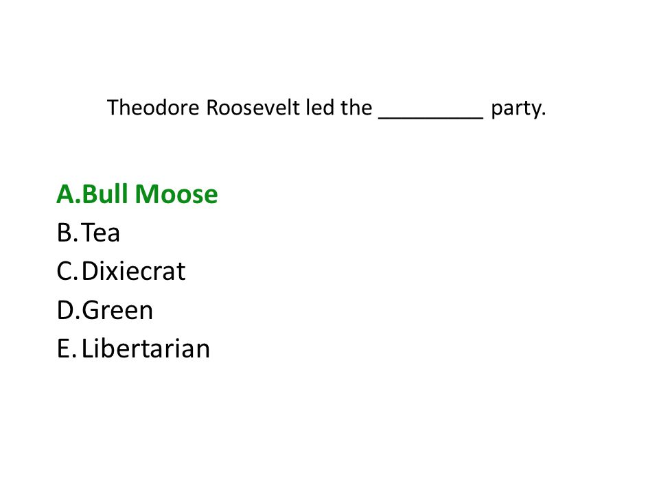 Theodore Roosevelt led the _________ party. A.Bull Moose B.Tea C.Dixiecrat D.Green E.Libertarian